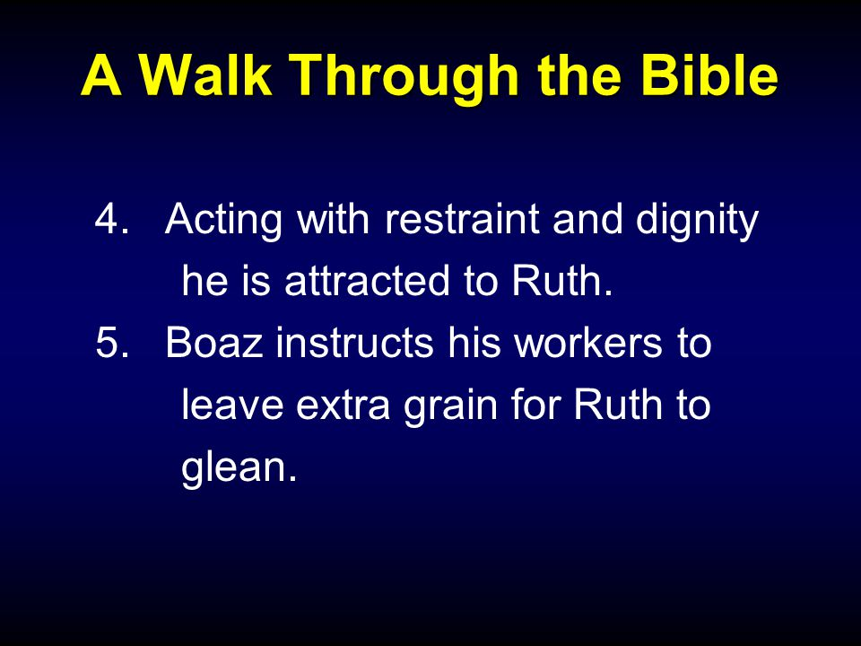 A Walk Through the Bible 4.Acting with restraint and dignity he is attracted to Ruth.