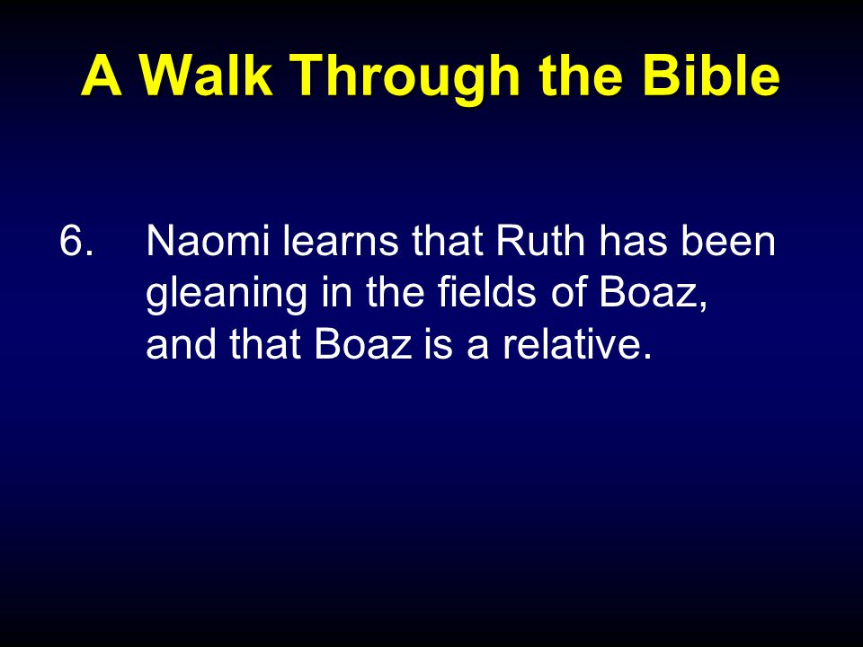 A Walk Through the Bible 6.Naomi learns that Ruth has been gleaning in the fields of Boaz, and that Boaz is a relative.
