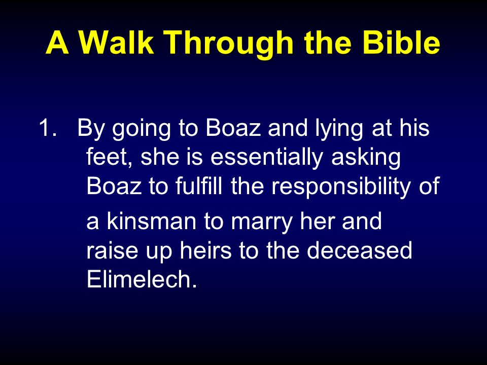 A Walk Through the Bible 1.By going to Boaz and lying at his feet, she is essentially asking Boaz to fulfill the responsibility of a kinsman to marry her and raise up heirs to the deceased Elimelech.