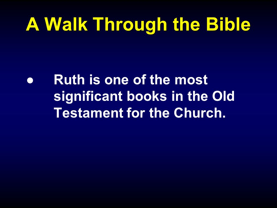 A Walk Through the Bible ●Ruth is one of the most significant books in the Old Testament for the Church.