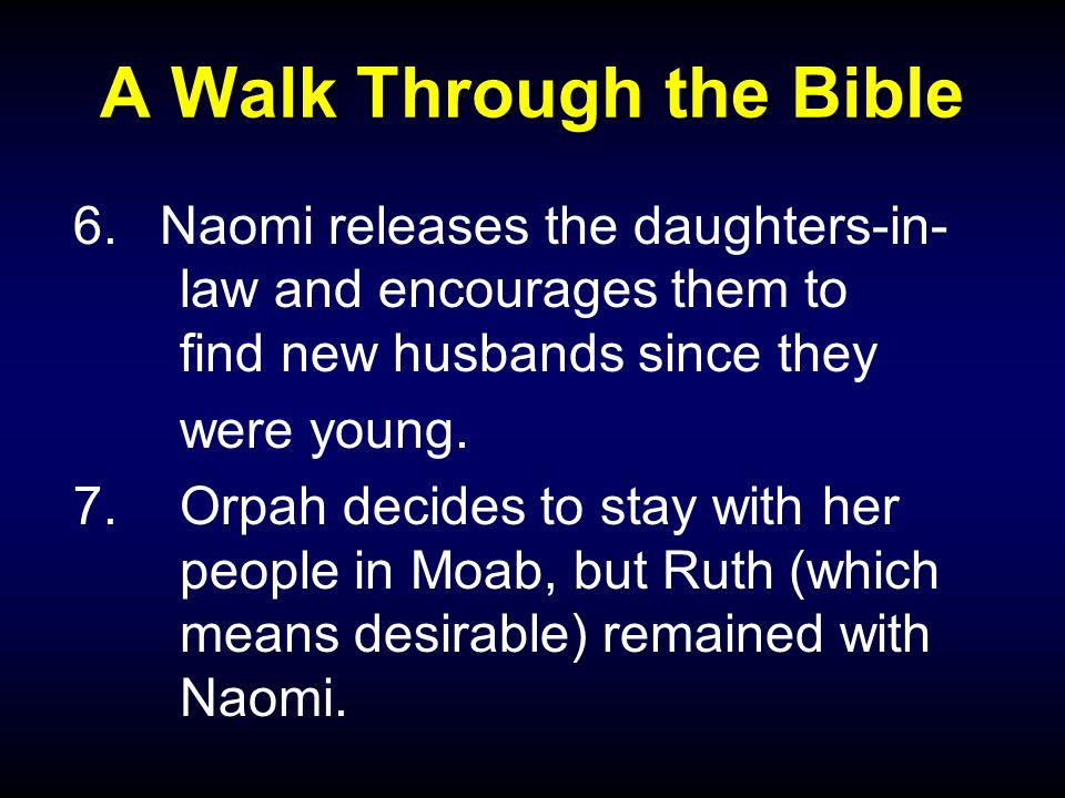 A Walk Through the Bible 6.Naomi releases the daughters-in- law and encourages them to find new husbands since they were young.