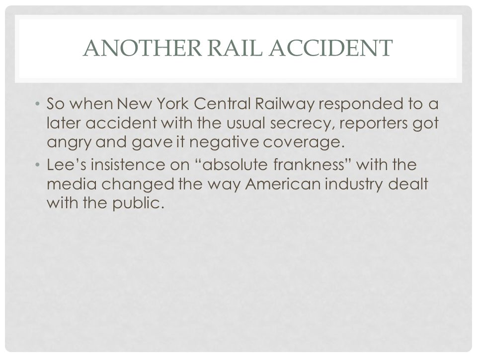 ANOTHER RAIL ACCIDENT So when New York Central Railway responded to a later accident with the usual secrecy, reporters got angry and gave it negative coverage.