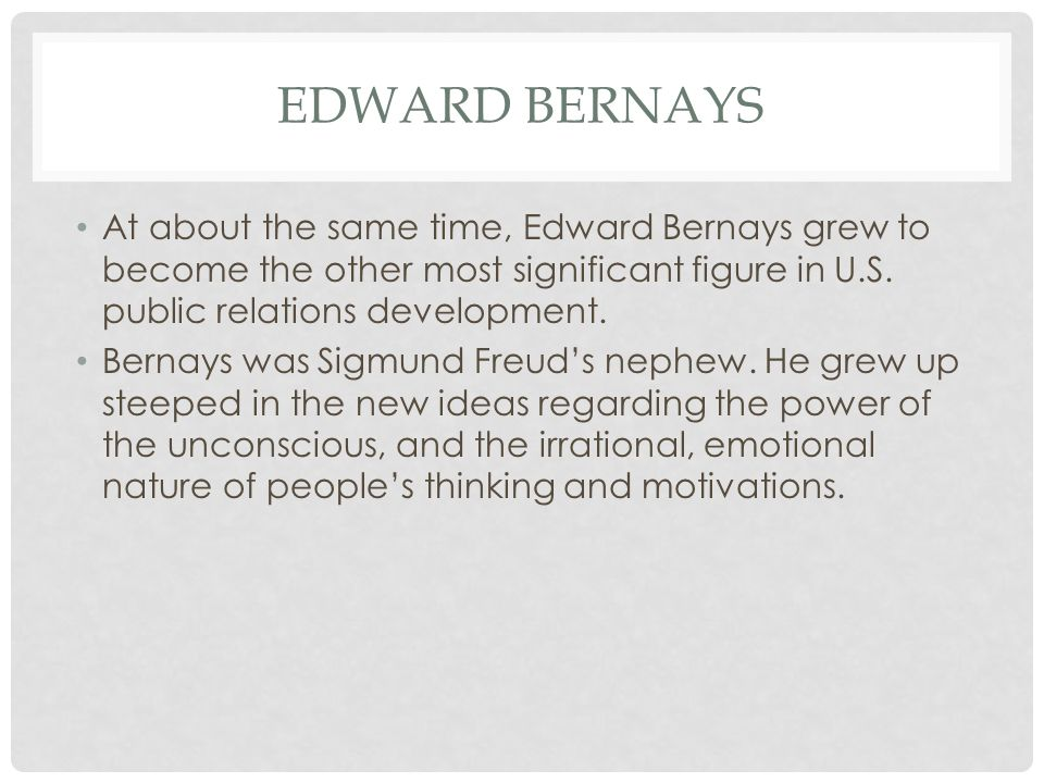EDWARD BERNAYS At about the same time, Edward Bernays grew to become the other most significant figure in U.S.