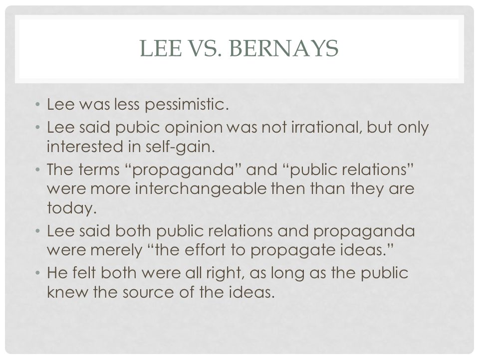 "LEE VS. BERNAYS Lee was less pessimistic. Lee said pubic opinion was not irrational, but only interested in self-gain. The terms ""propaganda"" and ""pub"
