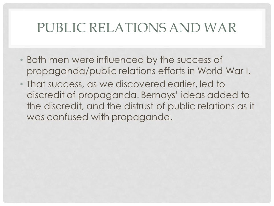 PUBLIC RELATIONS AND WAR Both men were influenced by the success of propaganda/public relations efforts in World War I.