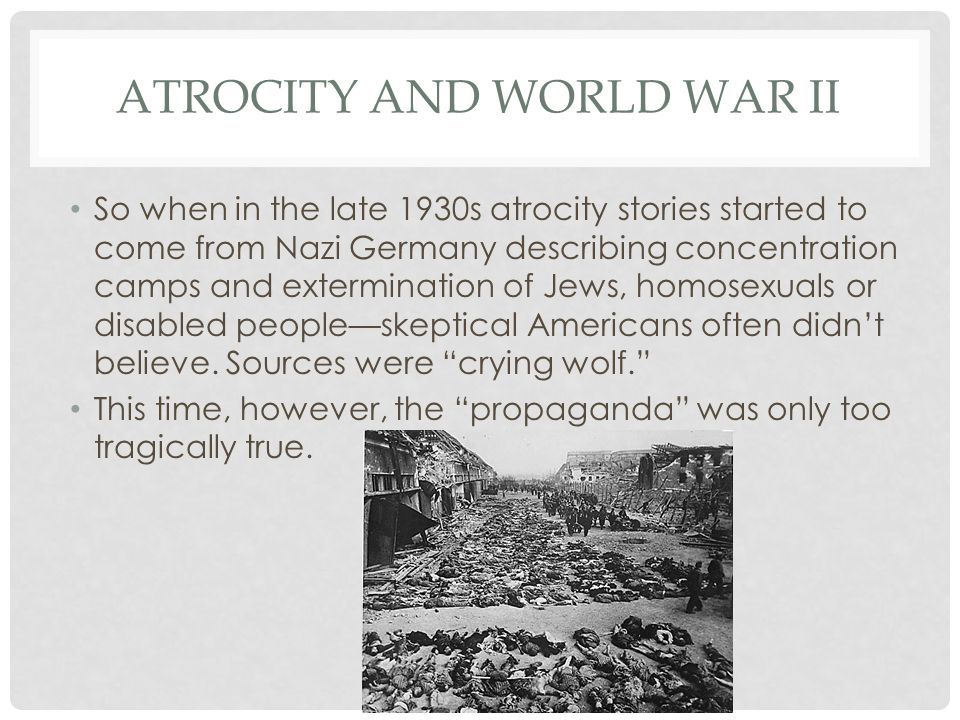 ATROCITY AND WORLD WAR II So when in the late 1930s atrocity stories started to come from Nazi Germany describing concentration camps and extermination of Jews, homosexuals or disabled people—skeptical Americans often didn't believe.