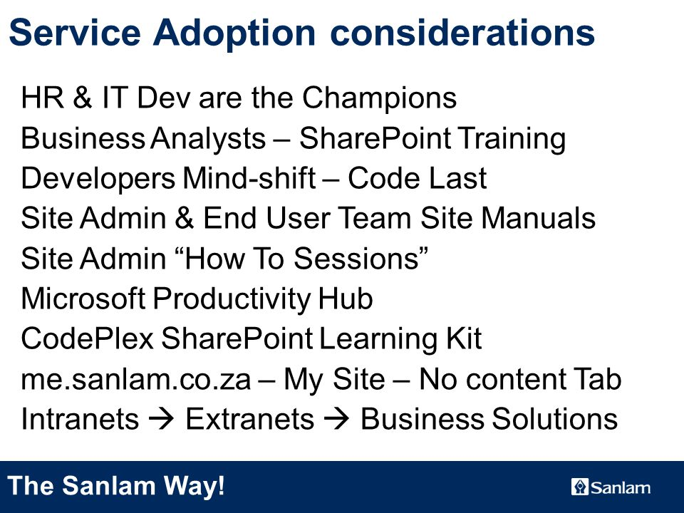 TEXT SLIDE Service Adoption considerations HR & IT Dev are the Champions Business Analysts – SharePoint Training Developers Mind-shift – Code Last Site Admin & End User Team Site Manuals Site Admin How To Sessions Microsoft Productivity Hub CodePlex SharePoint Learning Kit me.sanlam.co.za – My Site – No content Tab Intranets  Extranets  Business Solutions The Sanlam Way!