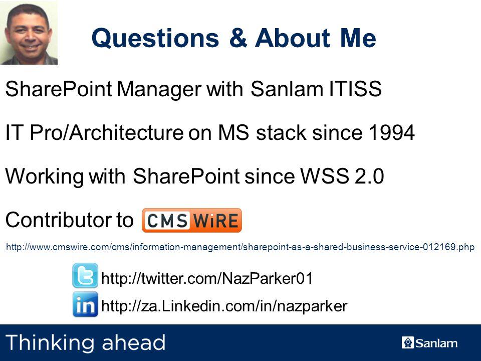 TEXT SLIDE Questions & About Me SharePoint Manager with Sanlam ITISS IT Pro/Architecture on MS stack since 1994 Working with SharePoint since WSS 2.0 Contributor to http://www.cmswire.com/cms/information-management/sharepoint-as-a-shared-business-service-012169.php http://twitter.com/NazParker01 http://za.Linkedin.com/in/nazparker