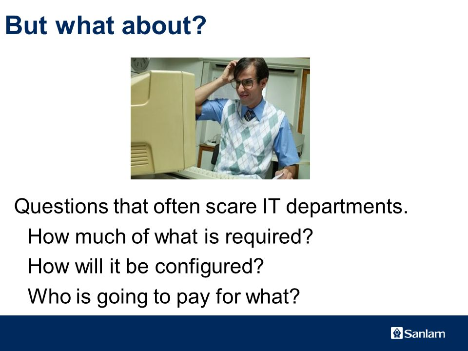 TEXT SLIDE But what about. Questions that often scare IT departments.