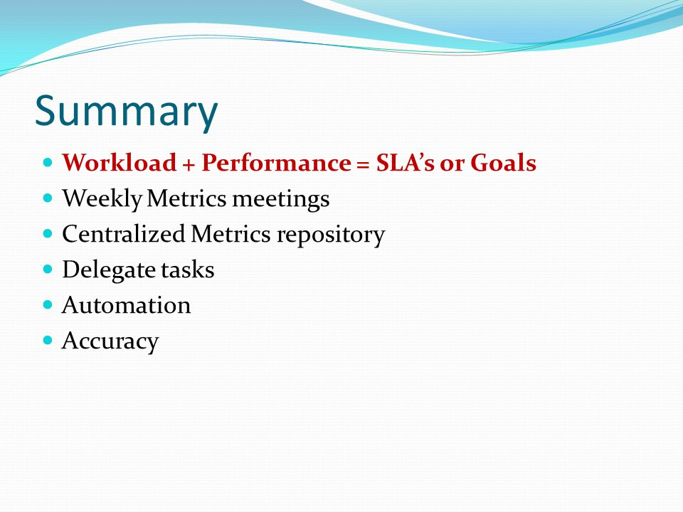 Summary Workload + Performance = SLA's or Goals Weekly Metrics meetings Centralized Metrics repository Delegate tasks Automation Accuracy