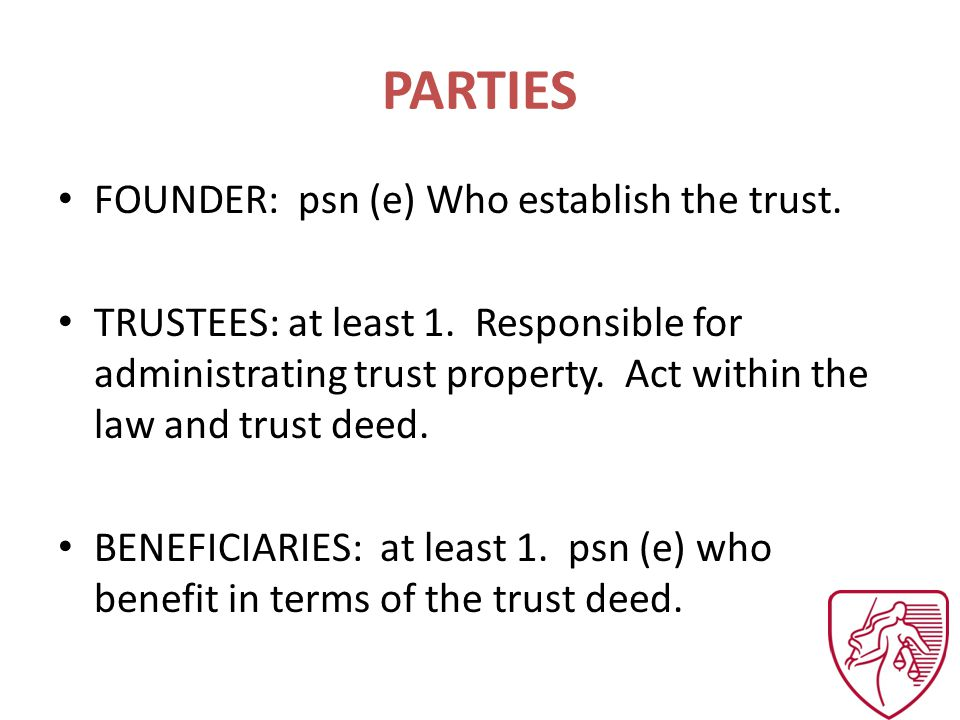 PARTIES FOUNDER: psn (e) Who establish the trust. TRUSTEES: at least 1.
