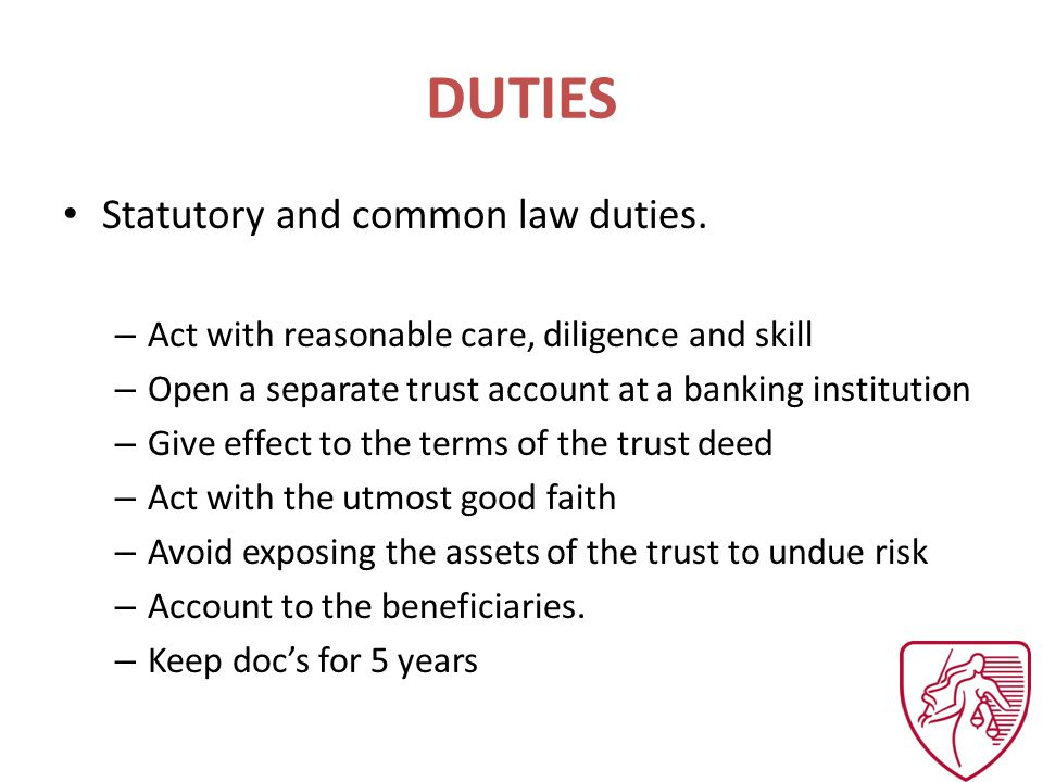 DUTIES Statutory and common law duties. – Act with reasonable care, diligence and skill – Open a separate trust account at a banking institution – Giv