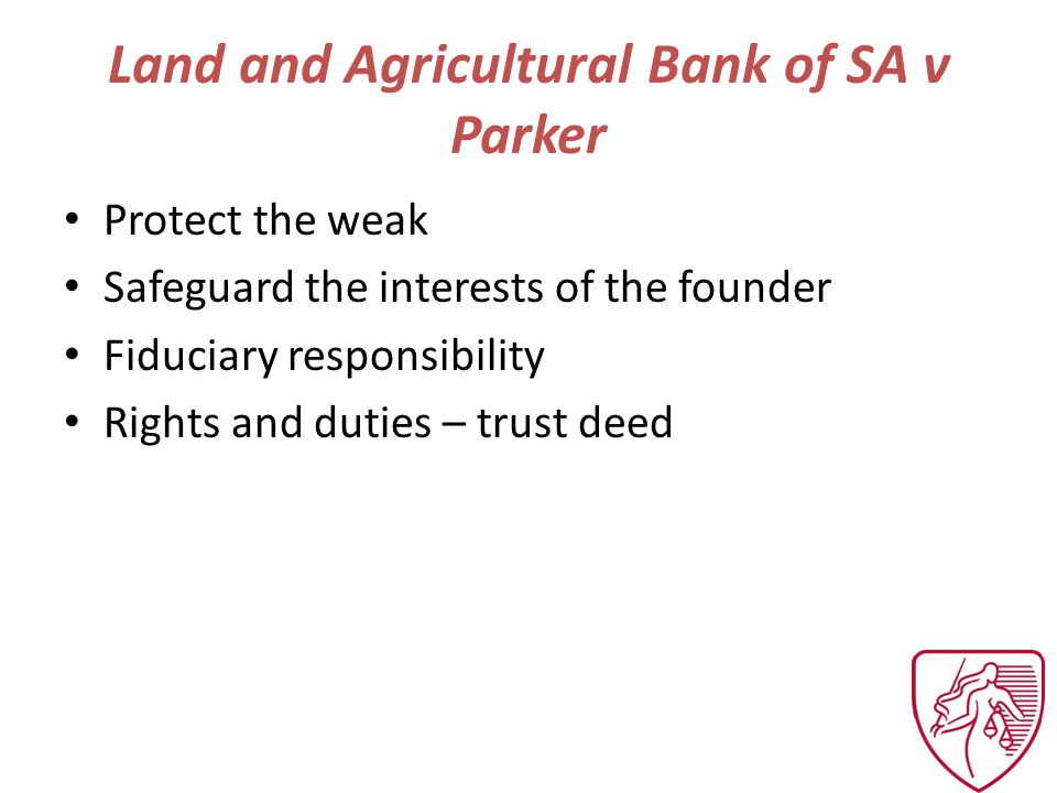 Land and Agricultural Bank of SA v Parker Protect the weak Safeguard the interests of the founder Fiduciary responsibility Rights and duties – trust deed