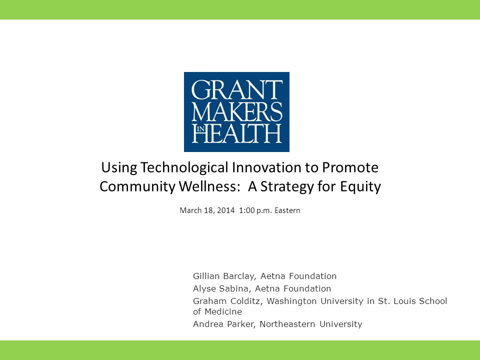 Using Technological Innovation to Promote Community Wellness: A Strategy for Equity March 18, 2014 1:00 p.m. Eastern Gillian Barclay, Aetna Foundation