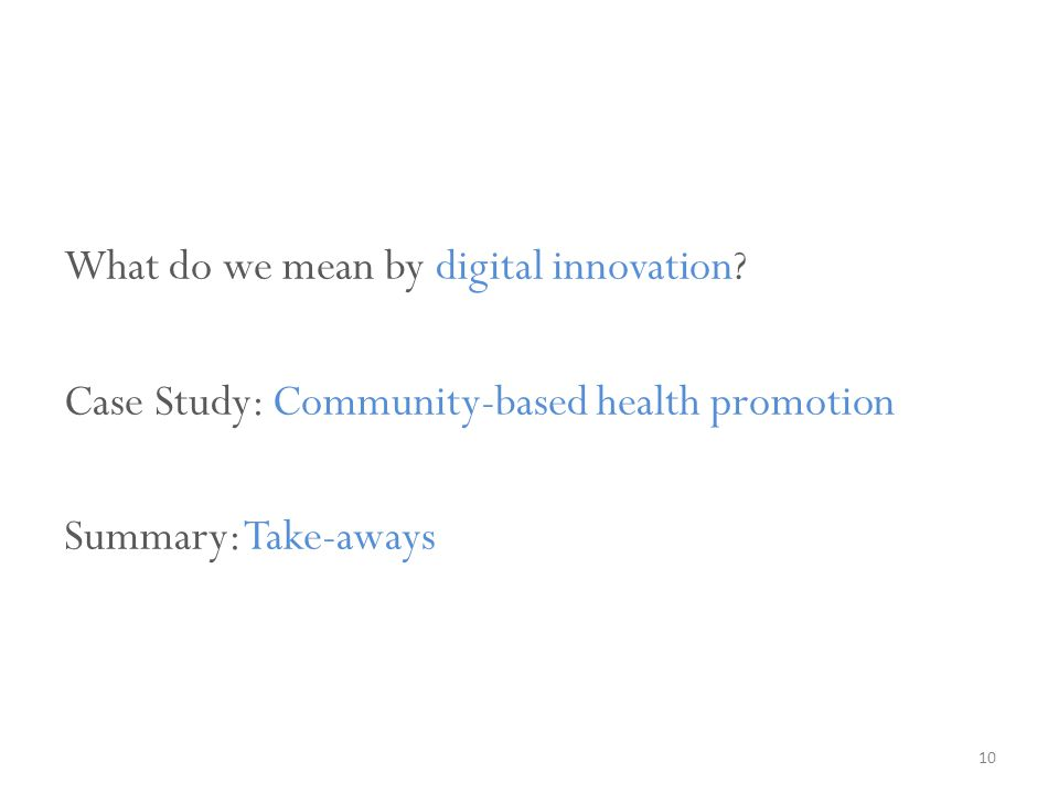 What do we mean by digital innovation? Case Study: Community-based health promotion Summary: Take-aways 10