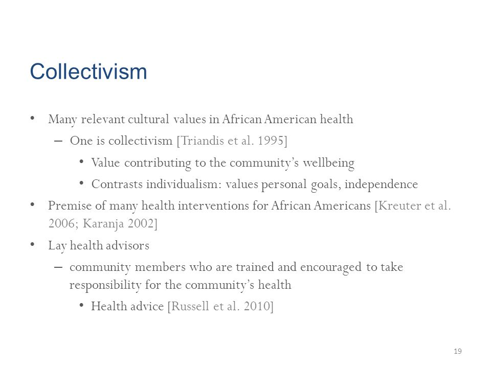 Collectivism Many relevant cultural values in African American health – One is collectivism [Triandis et al. 1995] Value contributing to the community