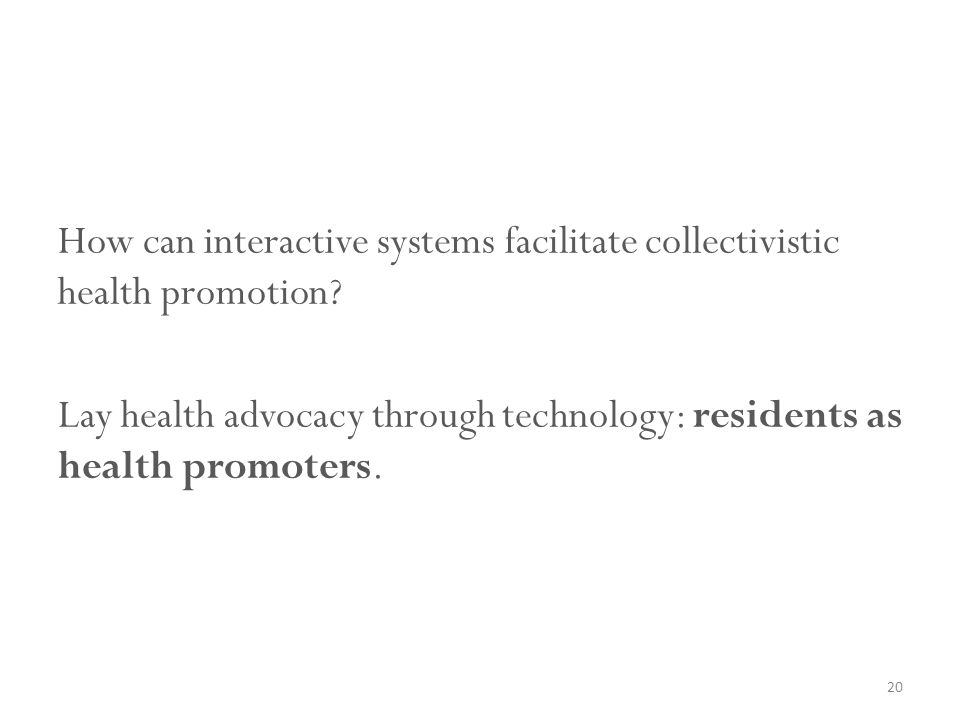 How can interactive systems facilitate collectivistic health promotion? Lay health advocacy through technology: residents as health promoters. 20