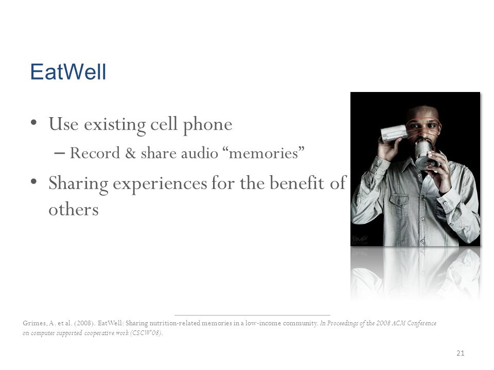 "EatWell Use existing cell phone – Record & share audio ""memories"" Sharing experiences for the benefit of others 21 Grimes, A. et al. (2008). EatWell:"