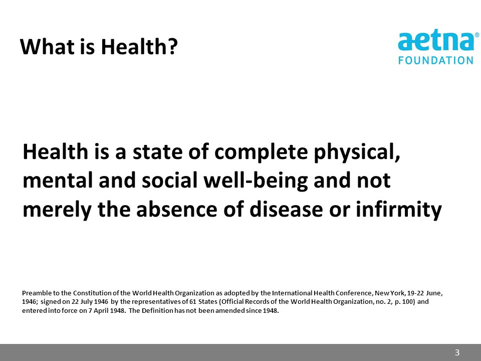 Health is a state of complete physical, mental and social well-being and not merely the absence of disease or infirmity Preamble to the Constitution o