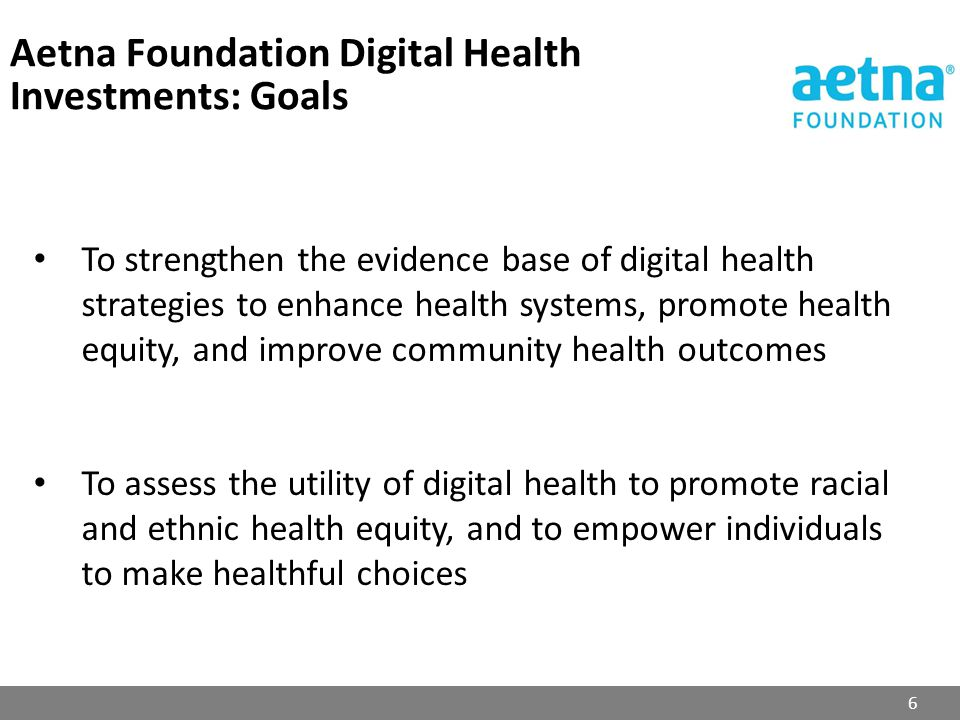Aetna Foundation Digital Health Investments: Goals 6 To strengthen the evidence base of digital health strategies to enhance health systems, promote h