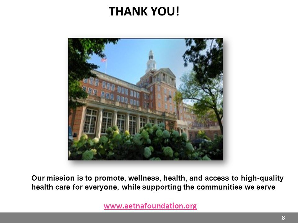 8 THANK YOU! www.aetnafoundation.org 8 Our mission is to promote, wellness, health, and access to high-quality health care for everyone, while support