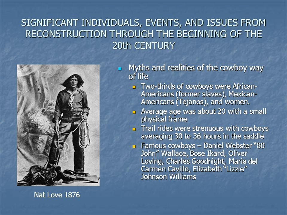 SIGNIFICANT INDIVIDUALS, EVENTS, AND ISSUES FROM RECONSTRUCTION THROUGH THE BEGINNING OF THE 20th CENTURY Myths and realities of the cowboy way of lif