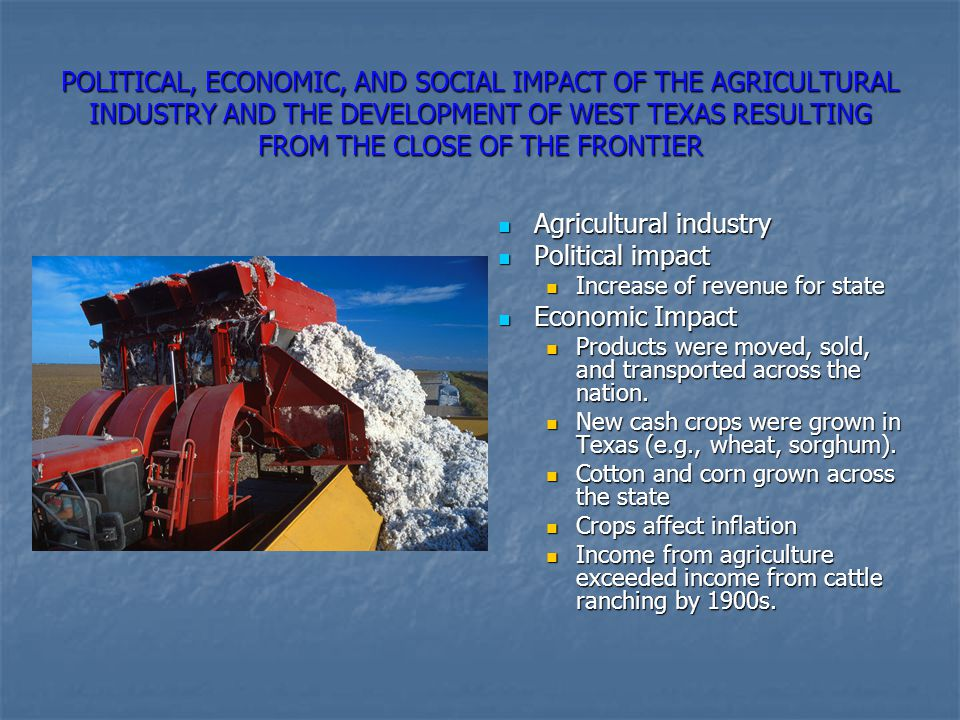 POLITICAL, ECONOMIC, AND SOCIAL IMPACT OF THE AGRICULTURAL INDUSTRY AND THE DEVELOPMENT OF WEST TEXAS RESULTING FROM THE CLOSE OF THE FRONTIER Agricul
