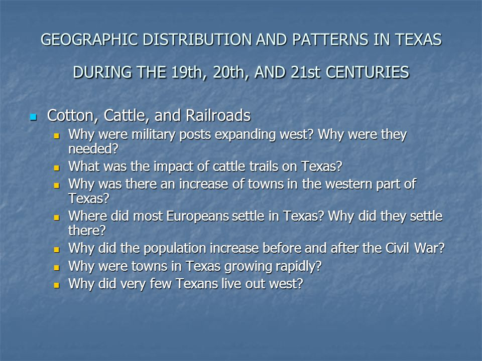 GEOGRAPHIC DISTRIBUTION AND PATTERNS IN TEXAS DURING THE 19th, 20th, AND 21st CENTURIES Cotton, Cattle, and Railroads Cotton, Cattle, and Railroads Wh