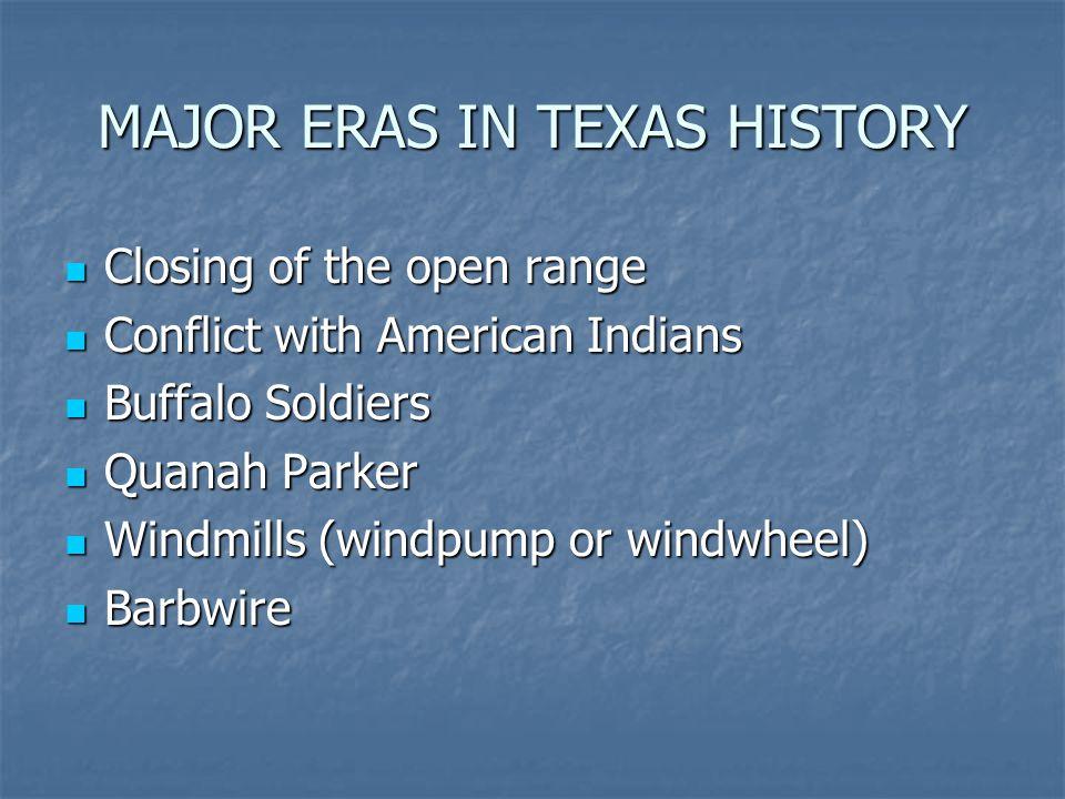 MAJOR ERAS IN TEXAS HISTORY Closing of the open range Closing of the open range Conflict with American Indians Conflict with American Indians Buffalo