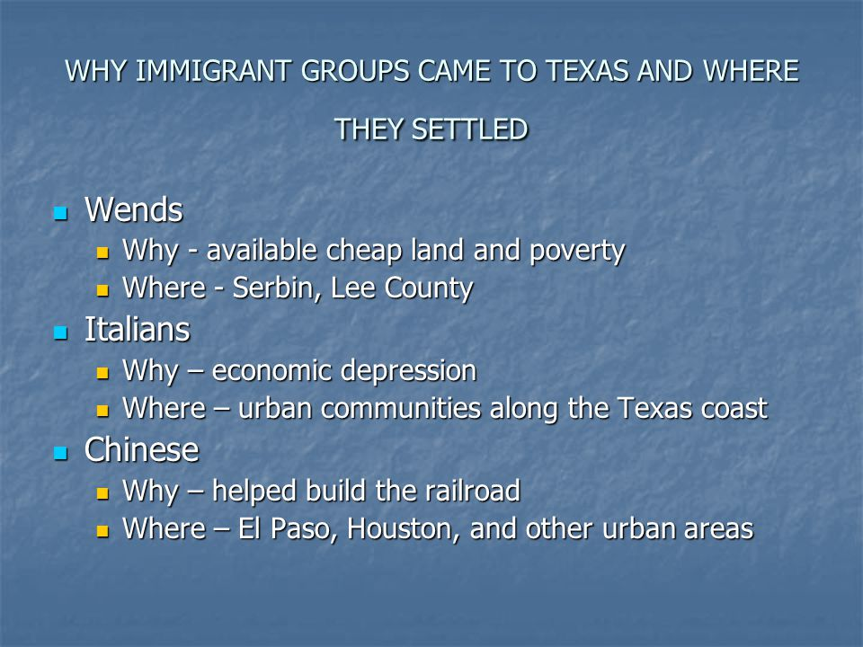 WHY IMMIGRANT GROUPS CAME TO TEXAS AND WHERE THEY SETTLED Wends Wends Why - available cheap land and poverty Why - available cheap land and poverty Wh