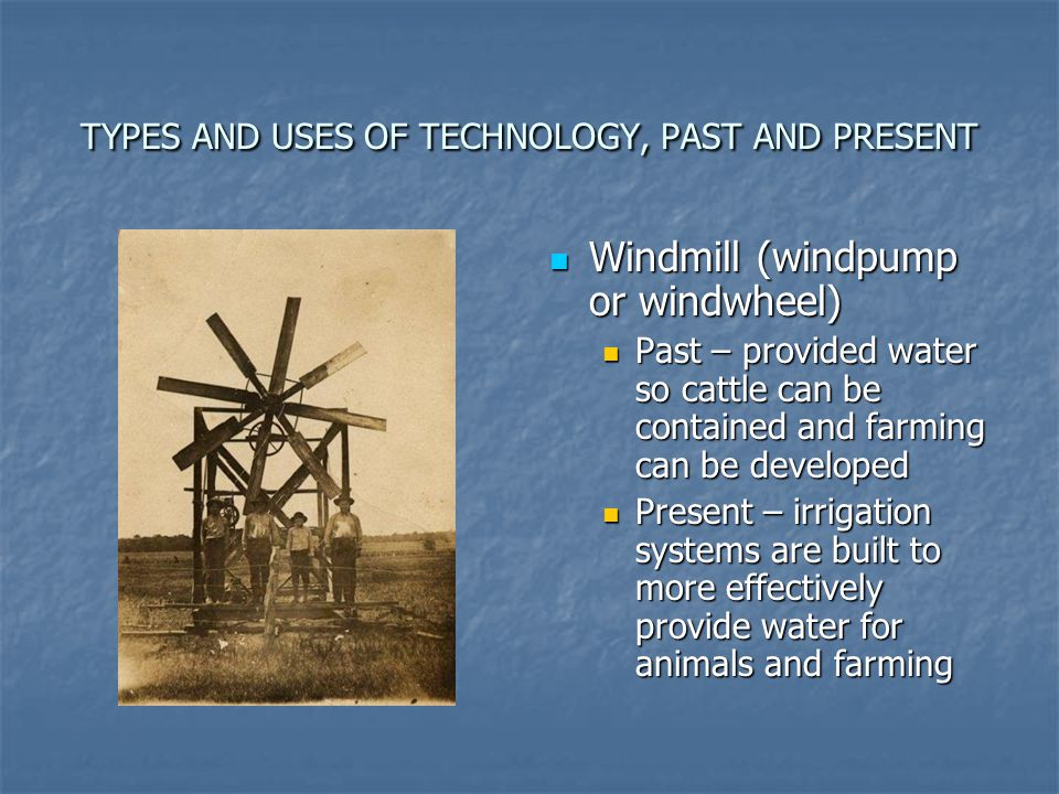 TYPES AND USES OF TECHNOLOGY, PAST AND PRESENT Windmill (windpump or windwheel) Windmill (windpump or windwheel) Past – provided water so cattle can b
