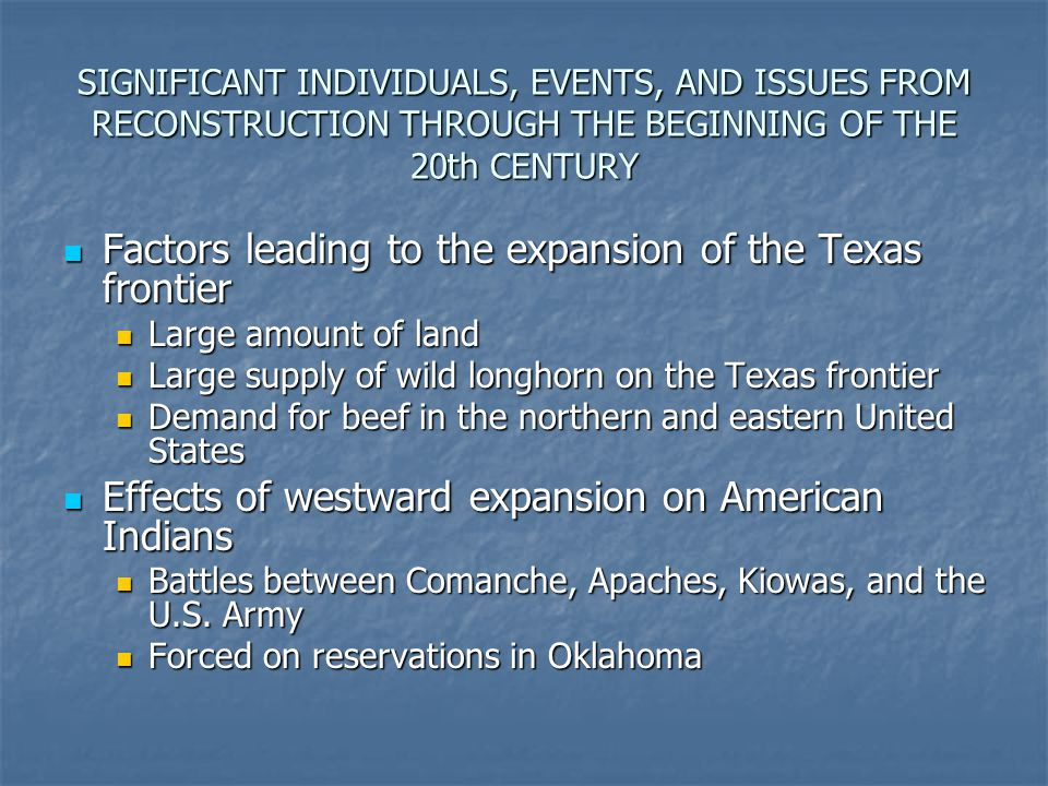 SIGNIFICANT INDIVIDUALS, EVENTS, AND ISSUES FROM RECONSTRUCTION THROUGH THE BEGINNING OF THE 20th CENTURY Factors leading to the expansion of the Texa