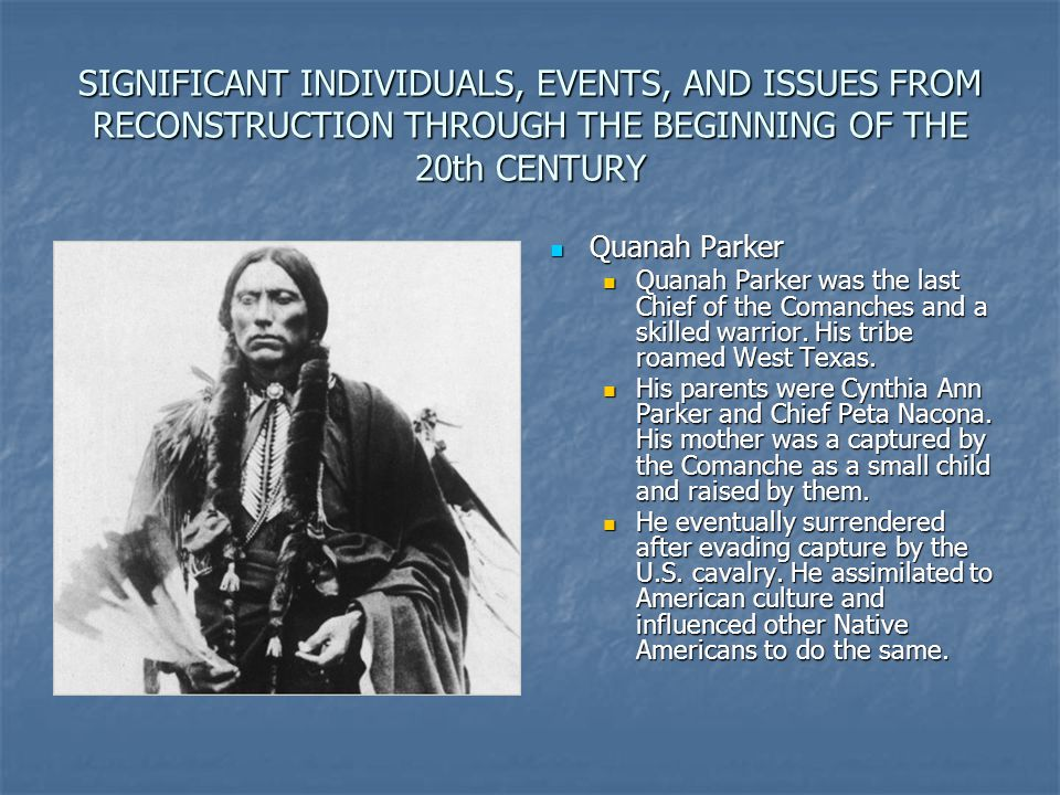 SIGNIFICANT INDIVIDUALS, EVENTS, AND ISSUES FROM RECONSTRUCTION THROUGH THE BEGINNING OF THE 20th CENTURY Quanah Parker Quanah Parker Quanah Parker wa