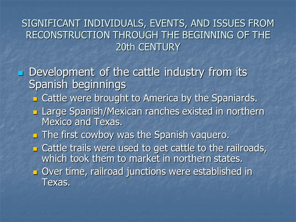 SIGNIFICANT INDIVIDUALS, EVENTS, AND ISSUES FROM RECONSTRUCTION THROUGH THE BEGINNING OF THE 20th CENTURY Development of the cattle industry from its