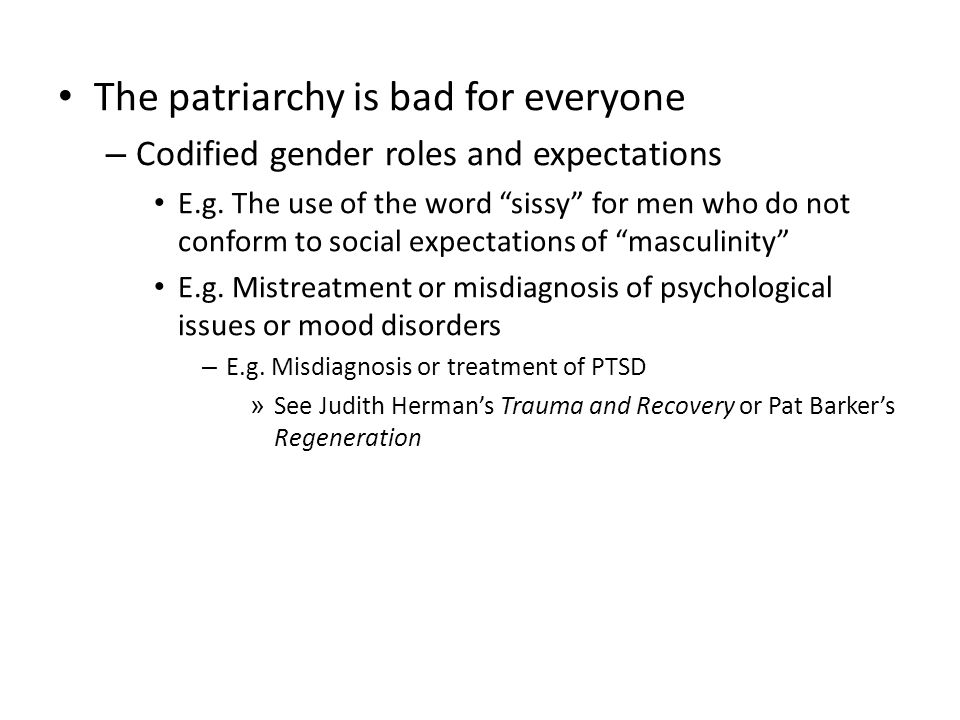 "The patriarchy is bad for everyone – Codified gender roles and expectations E.g. The use of the word ""sissy"" for men who do not conform to social expe"