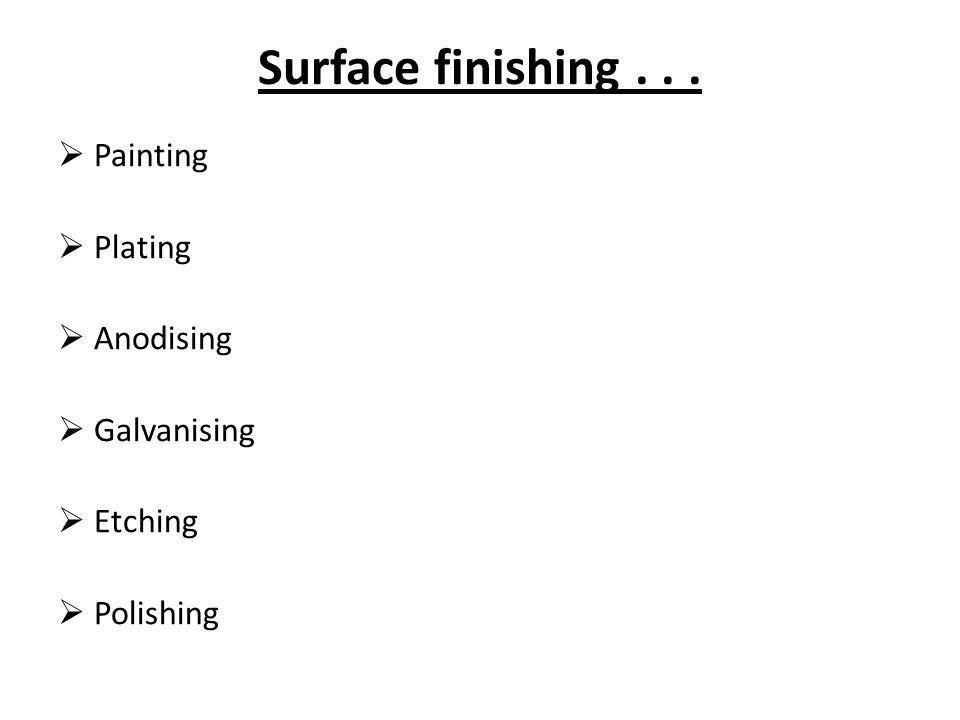 Surface finishing...  Painting  Plating  Anodising  Galvanising  Etching  Polishing