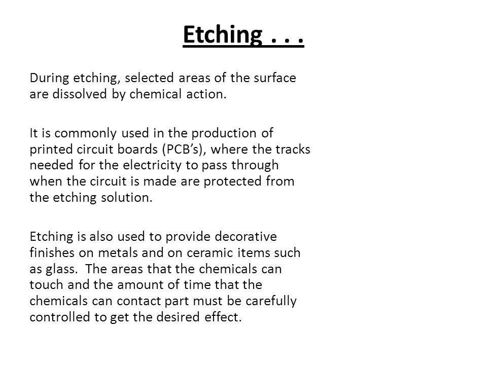 Etching...During etching, selected areas of the surface are dissolved by chemical action.