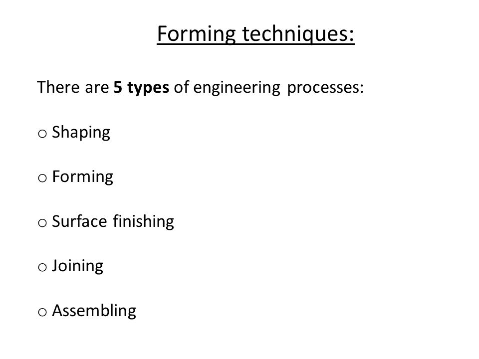 There are 5 types of engineering processes: o Shaping o Forming o Surface finishing o Joining o Assembling Forming techniques: