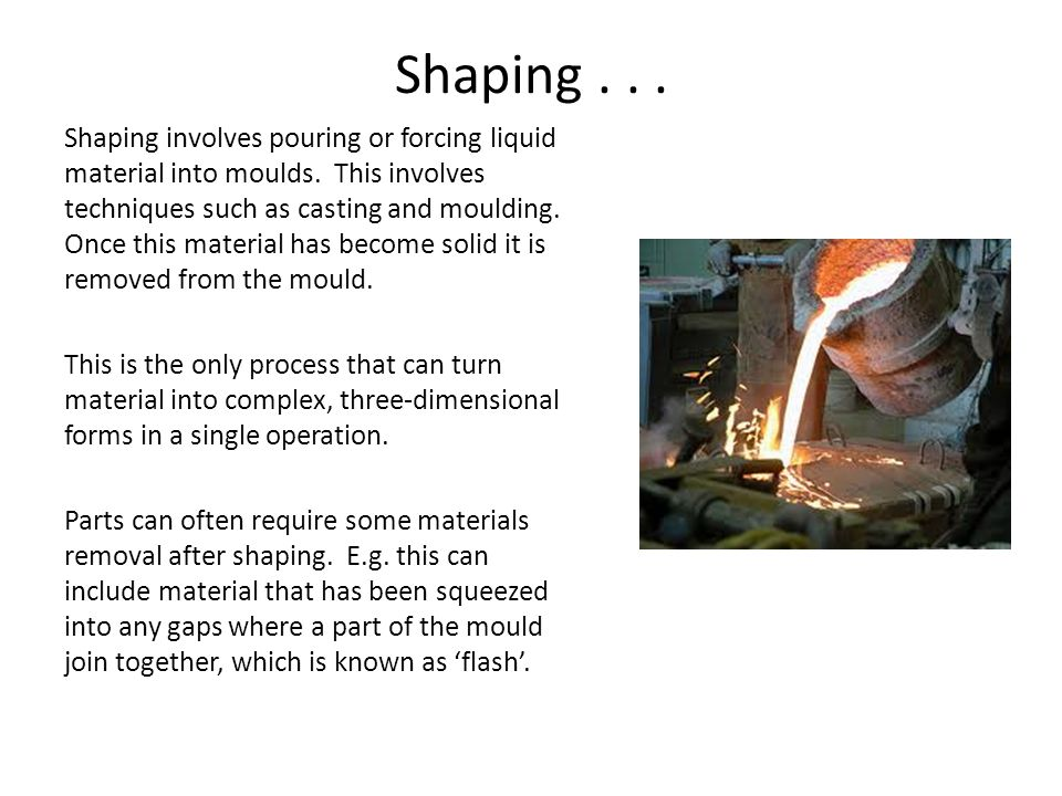 Shaping... Shaping involves pouring or forcing liquid material into moulds.