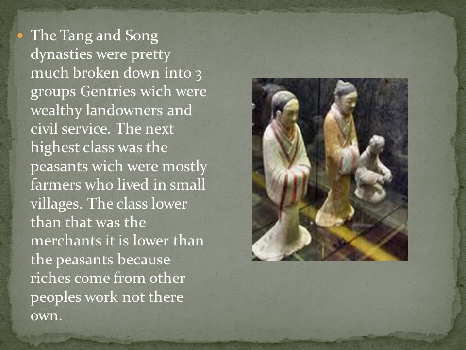 The Tang and Song dynasties were pretty much broken down into 3 groups Gentries wich were wealthy landowners and civil service.
