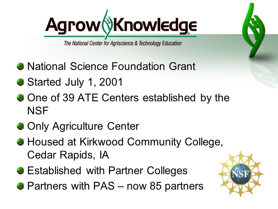 National Science Foundation Grant Started July 1, 2001 One of 39 ATE Centers established by the NSF Only Agriculture Center Housed at Kirkwood Community College, Cedar Rapids, IA Established with Partner Colleges Partners with PAS – now 85 partners
