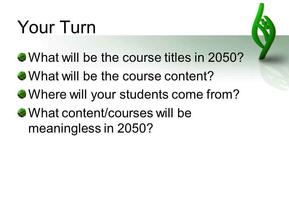 Your Turn What will be the course titles in 2050. What will be the course content.