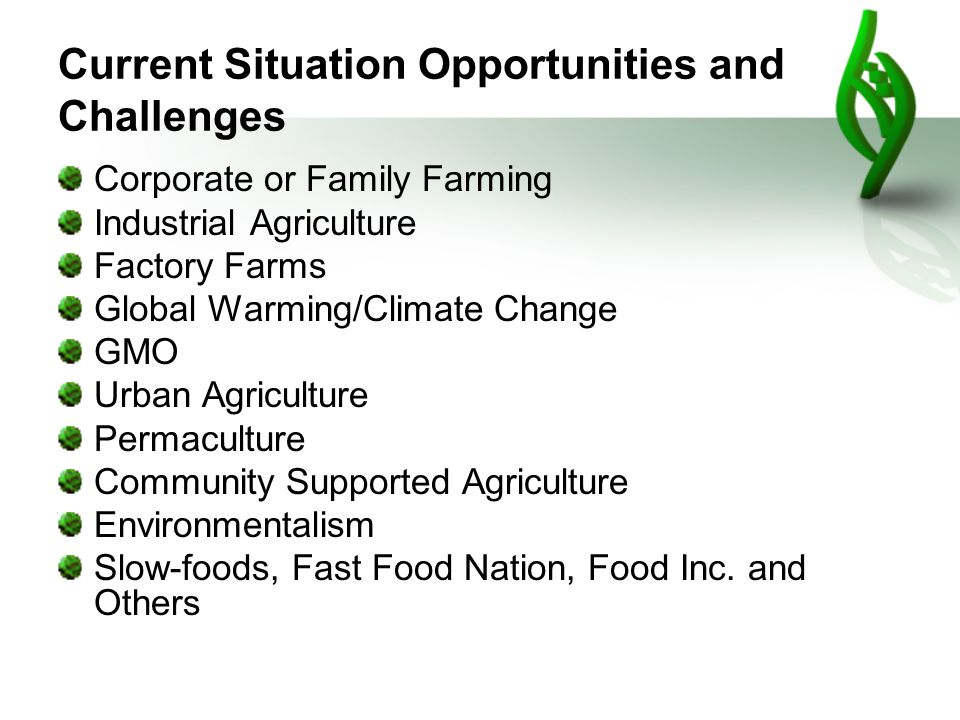 Current Situation Opportunities and Challenges Corporate or Family Farming Industrial Agriculture Factory Farms Global Warming/Climate Change GMO Urban Agriculture Permaculture Community Supported Agriculture Environmentalism Slow-foods, Fast Food Nation, Food Inc.