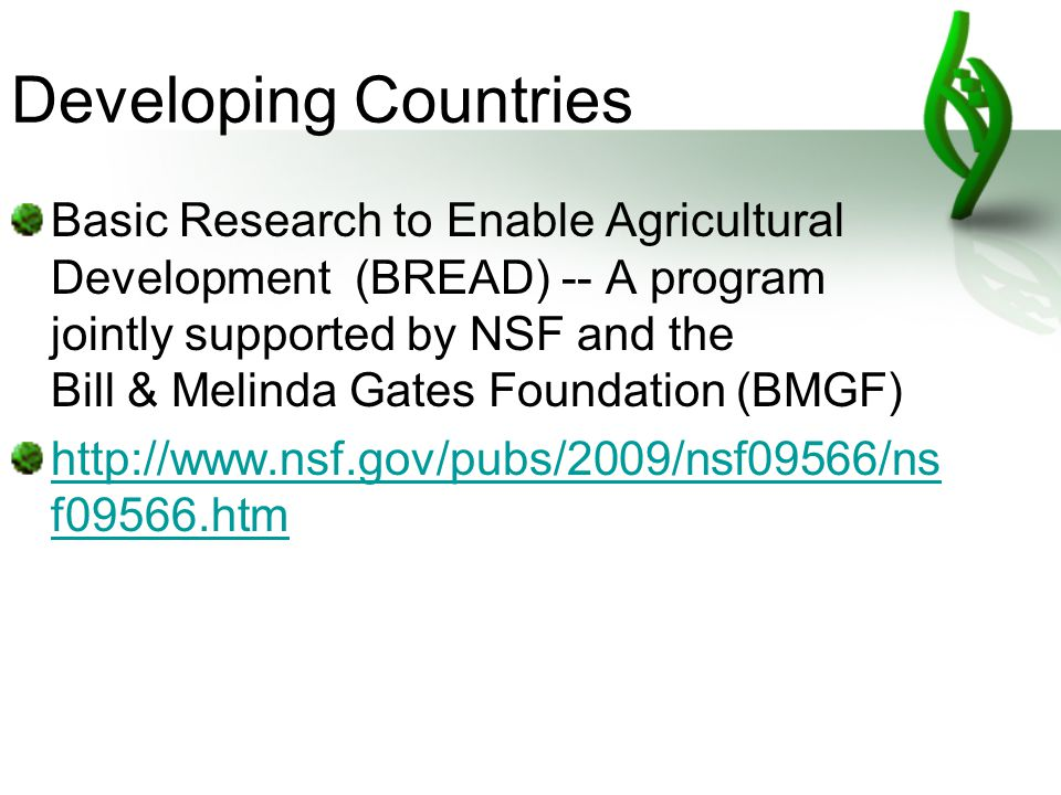 Developing Countries Basic Research to Enable Agricultural Development (BREAD) -- A program jointly supported by NSF and the Bill & Melinda Gates Foundation (BMGF) http://www.nsf.gov/pubs/2009/nsf09566/ns f09566.htm