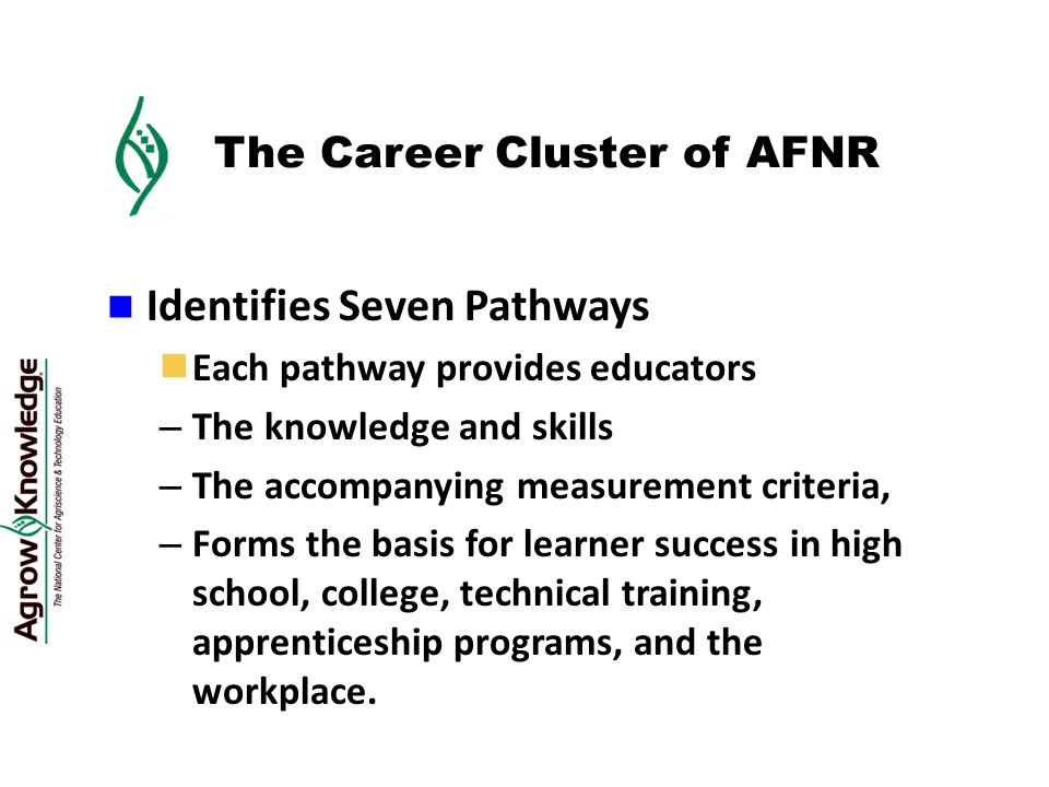 The Career Cluster of AFNR Identifies Seven Pathways Each pathway provides educators – The knowledge and skills – The accompanying measurement criteria, – Forms the basis for learner success in high school, college, technical training, apprenticeship programs, and the workplace.