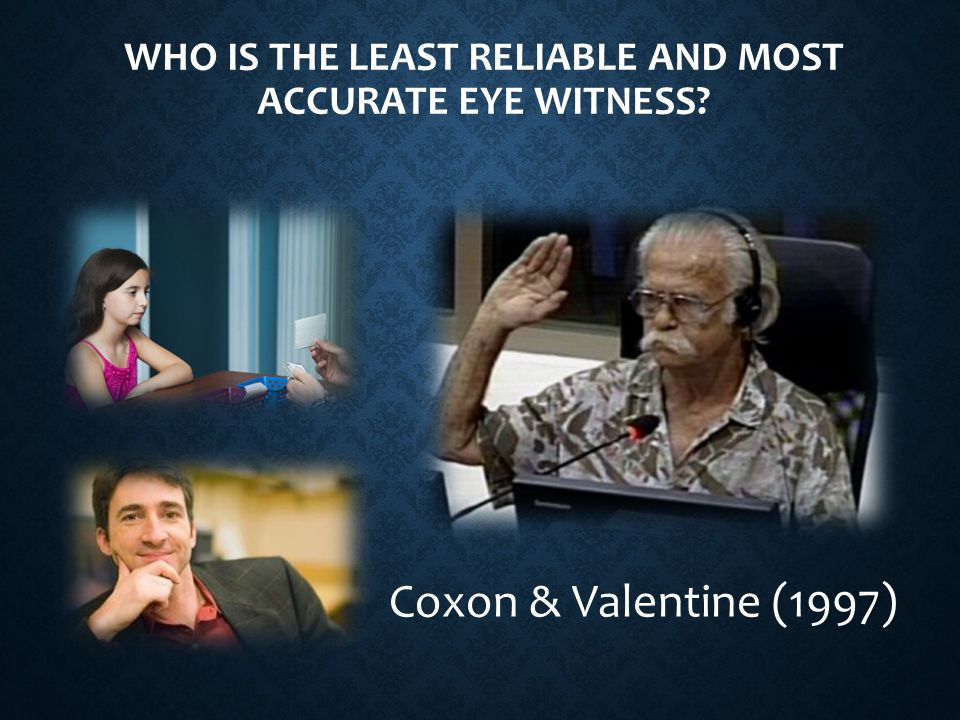 WHO IS THE LEAST RELIABLE AND MOST ACCURATE EYE WITNESS Coxon & Valentine (1997)