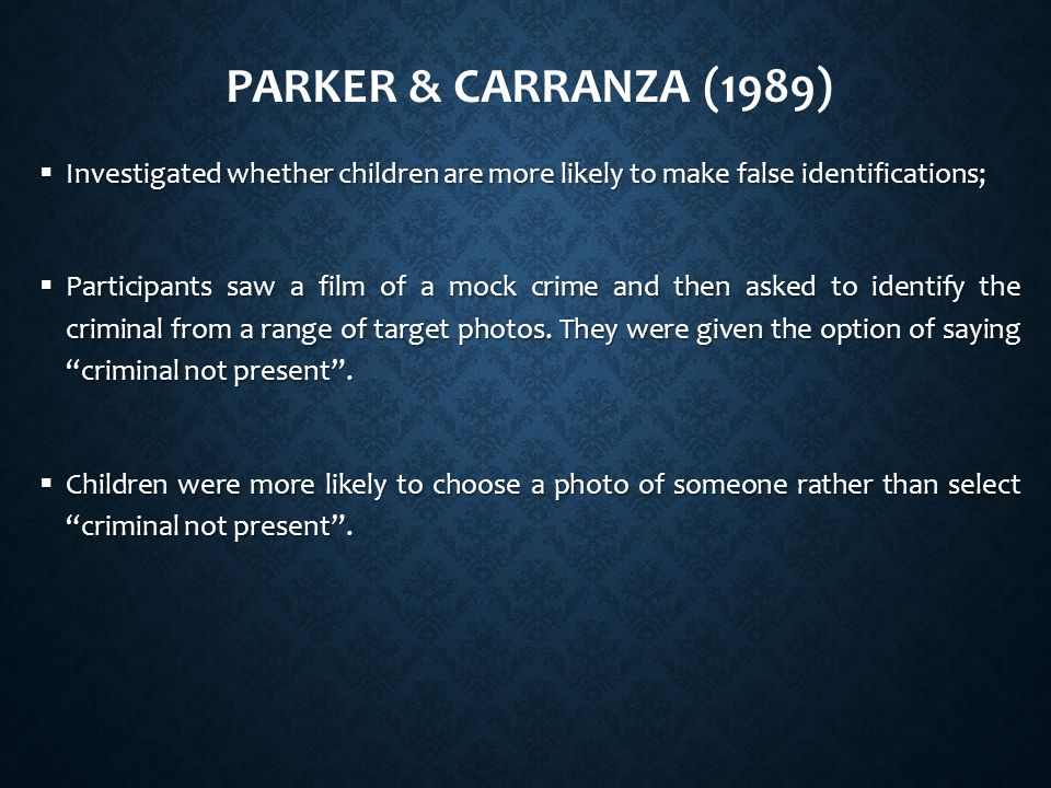 PARKER & CARRANZA (1989)  Investigated whether children are more likely to make false identifications;  Participants saw a film of a mock crime and then asked to identify the criminal from a range of target photos.