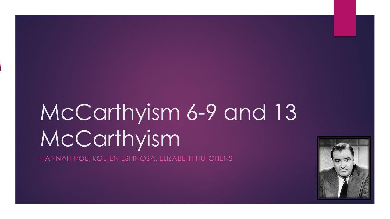 McCarthyism 6-9 and 13 McCarthyism HANNAH ROE, KOLTEN ESPINOSA, ELIZABETH HUTCHENS