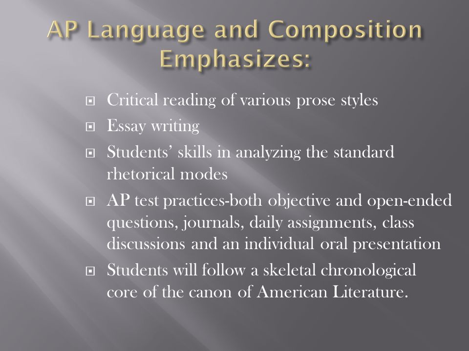  Critical reading of various prose styles  Essay writing  Students' skills in analyzing the standard rhetorical modes  AP test practices-both objective and open-ended questions, journals, daily assignments, class discussions and an individual oral presentation  Students will follow a skeletal chronological core of the canon of American Literature.