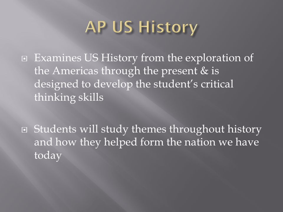  Examines US History from the exploration of the Americas through the present & is designed to develop the student's critical thinking skills  Students will study themes throughout history and how they helped form the nation we have today